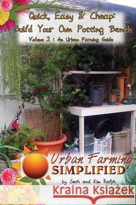 Quick, Easy & Cheap: Build Your Own Potting Bench: Volume 2: An Urban Farming Guide Seth Ralph Kim Ralph 9781490931302