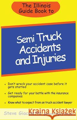 The Illinois Guide Book to Semi Truck Accidents and Injuries Steve Giacoletto 9781490946610