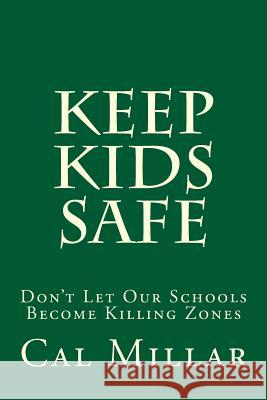 Keep Kids Safe: Don't Let Our Schools Become Killing Zones Cal Millar 9781490967943