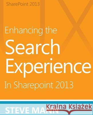 Enhancing the Search Experience in Sharepoint 2013 Steven Mann David H. Ross 9781490971117