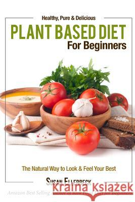 Plant Based Diet for Beginners: Healthy, Pure & Delicious, the Natural Way to Look and Feel Your Best Susan Ellerbeck 9781491003084