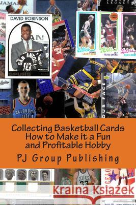 Collecting Basketball Cards: How to Make It a Fun and Profitable Hobby Pj Group Publishing 9781491018545