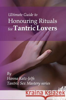 Honouring Rituals for Tantric Lovers Mrs Hanna Katz-Jelfs 9781491032527