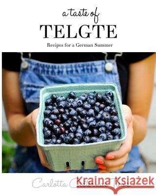 A Taste of Telgte: Recipes for a German Summer Carlotta C. Tiews Gudula Buecker Tiews 9781491047224
