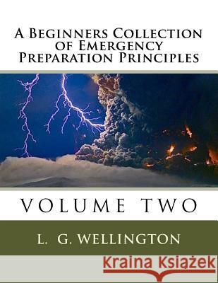 A Beginners Collection of Emergency Preparation Principles L. G. Wellington 9781491068243