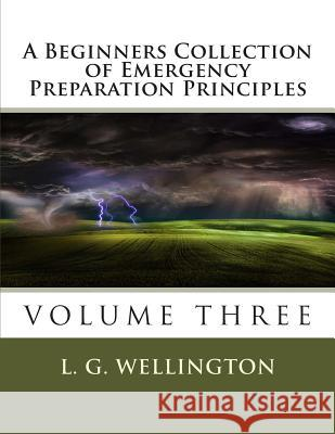 A Beginners Collection of Emergency Preparation Principles L. G. Wellington 9781491068458