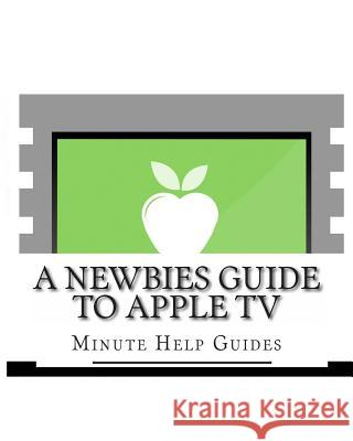A Newbies Guide to Apple TV Minute Help Guides 9781491069509
