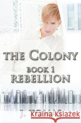 The Colony Book 1: Rebellion J. Tomas 9781491075067 Createspace