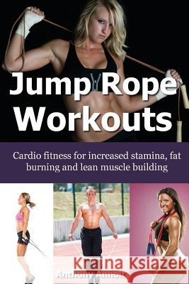 Jump Rope Workouts: Cardio Fitness for Increased Stamina, Lean Muscle Building and Fat Burning Anthony Anholt 9781491088494