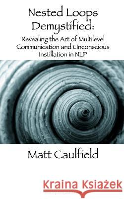 Nested Loops Demystified: Revealing the Art of Multilevel Communication and Unconscious Instillation in Nlp Matt Caulfield 9781491095959