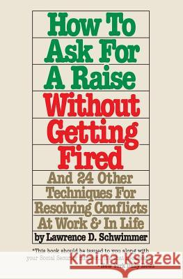 How to Ask for a Raise Without Getting Fired: And 24 Other Techniques for Resolving Conflicts at Work & in Life Lawrence D. Schwimmer 9781491209387