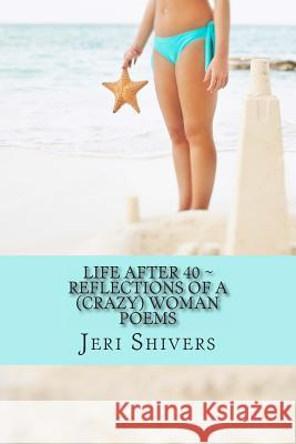 Life After 40 Reflections of a (Crazy) Women Jeri Shivers 9781491213827