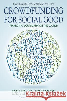 Crowdfunding for Social Good: Financing Your Mark on the World Devin D. Thorpe 9781491215739