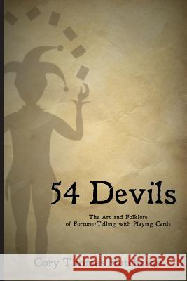 Fifty-Four Devils: The Art & Folklore of Fortune-Telling with Playing Cards Cory Thomas Hutcheson 9781491225783