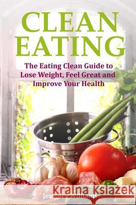 Clean Eating: The Eating Clean Guide to Lose Weight, Feel Great and Improve Your Health Jennifer Williams 9781491241622