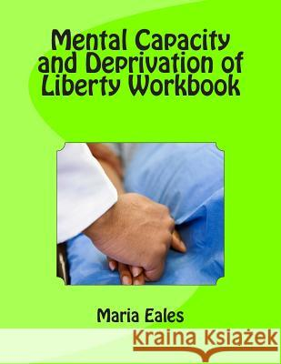 Mental Capacity ACT and Deprivation of Liberty Workbook Maria Eales 9781491268933