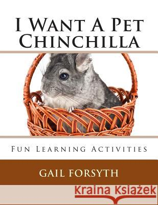 I Want a Pet Chinchilla: Fun Learning Activities Gail Forsyth 9781491274415
