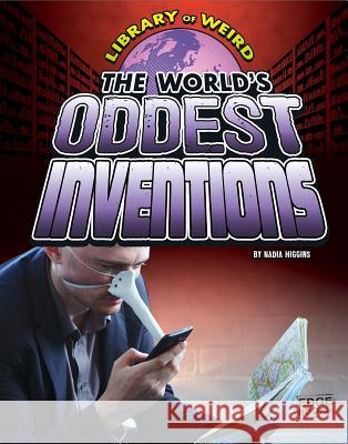 The World's Oddest Inventions Nadia Higgins 9781491420164