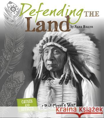 Defending the Land: Causes and Effects of Red Cloud's War Nadia Higgins 9781491422106