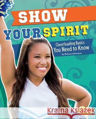 Show Your Spirit: Cheerleading Basics You Need to Know Rebecca Rissman 9781491452141