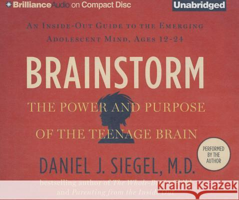 Brainstorm: The Power and Purpose of the Teenage Brain: An Inside-Out Guide to the Emerging Adolescent Mind, Ages 12-24 - audiobook Daniel J. Siegel Daniel J. Siegel Daniel J. Siegel 9781491548912