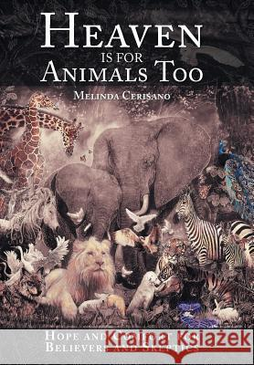 Heaven Is for Animals Too: Hope and Comfort for Believers and Skeptics Melinda Cerisano 9781491724224