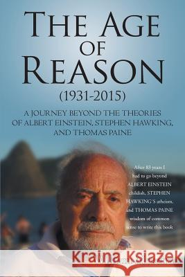 The Age of Reason (1931-2015): A Journey Beyond the Theories of Albert Einstein, Stephen Hawking, and Thomas Paine William Moreira 9781491781197