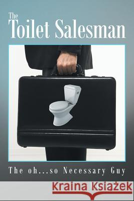 The Toilet Salesman: The Oh...So Necessary Guy Mike Gilmore 9781491866955 Authorhouse
