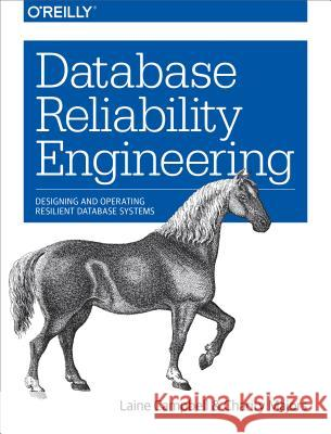 Database Reliability Engineering: Designing and Operating Resilient Database Systems Campbell, Laine; Majors, Charity 9781491925942