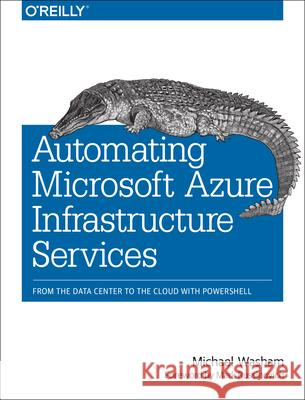 Automating Microsoft Azure Infrastructure Services: From the Data Center to the Cloud with Powershell Washam, Michael 9781491944899