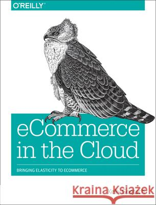 Ecommerce in the Cloud: Bringing Elasticity to Ecommerce Kelly Goetsch 9781491946633