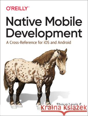 Native Mobile Development: A Cross-Reference for IOS and Android Native Programming Shaun Lewis Mike Dunn 9781492052876