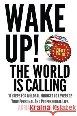 Wake Up! the World Is Calling: 11 Steps for a Global Mindset to Leverage Your Personal and Professional Life Adriana Mirag 9781492112808