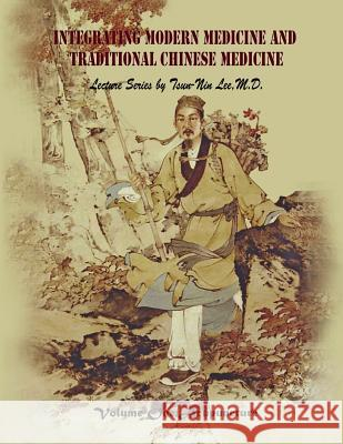 Integrating Modern Medicine and Traditional Chinese Medicine -- Volume 1: Acupuncture Dr Tsun Le Tsun-Nin Le 9781492115915
