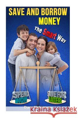 Save and Borrow Money the Smart Way: A Better Way to Save, Borrow, and Recycle Your Family's Money Dan Chipman 9781492133339