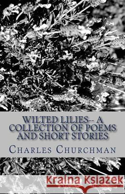 Wilted Lilies-- A Collection of Poems and Short Stories Charles S. Churchman 9781492157083