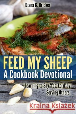 Feed My Sheep: A Cookbook Devotional: Learning to Say Yes, Lord by Serving Others Diana K. Bricker Diana K. Bricker Alex Bricker 9781492176695