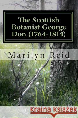 The Scottish Botanist George Don (1764-1814): His Life and Times, Friends and Family Marilyn Reid 9781492192619