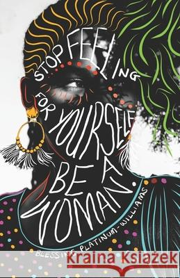 Stop Feeling Sorry for Yourself. Be a Woman!: The Modern Woman's Guide to What to Look Out for on Her Quest for True Love... Blessing Platinum 9781492193654
