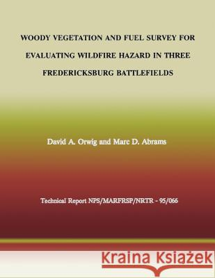 Woody Vegetation and Fuel Survey for Evaluating Wildfire Hazard in Three Fredericksburg Battlefields David a. Orwig Marc D. Abrams National Park Service 9781492213499