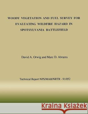 Woody Vegetation and Fuel Survey for Evaluating Wildfire Hazard in Spotsylvania Battlefield David a. Orwig Marc D. Abrams National Park Service 9781492213543