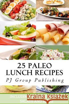 25 Paleo Lunch Recipes: Including Delicious Soups, Salads and More Pj Group Publishing 9781492216421