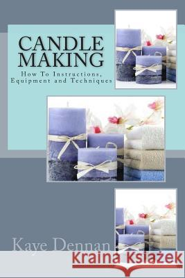 Candle Making: How to Instructions, Equipment and Techniques Kaye Dennan 9781492234395