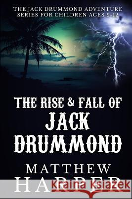 The Rise & Fall of Jack Drummond: The Adventures of Jack Drummond Matthew Harper 9781492248934 Createspace