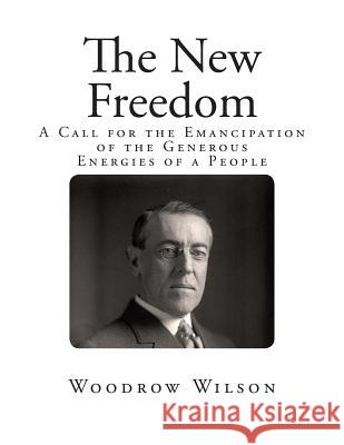 The New Freedom: A Call for the Emancipation of the Generous Energies of a People Woodrow Wilson 9781492249153