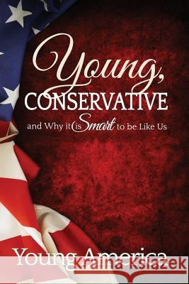 Young, Conservative, and Why It's Smart to Be Like Us Young America Brandon Morse Dan Webb 9781492254652