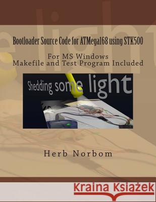 Bootloader Source Code for Atmega168 Using Stk500 for Microsoft Windows: Including Makefile and Test Program Herb Norbom 9781492257189