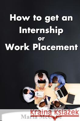 How to Get an Internship or Work Placement Maria McCabe 9781492290971