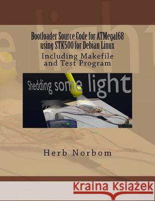 Bootloader Source Code for Atmega168 Using Stk500 for Debian Linux: Including Makefile and Test Program Herb Norbom 9781492300021
