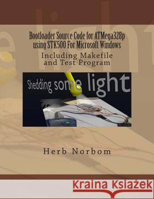 Bootloader Source Code for Atmega328p Using Stk500 for Microsoft Windows: Including Makefile and Test Program Herb Norbom 9781492309932